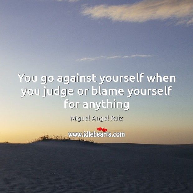 You go against yourself when you judge or blame yourself for anything Miguel Angel Ruiz Picture Quote