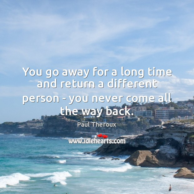 You go away for a long time and return a different person Paul Theroux Picture Quote