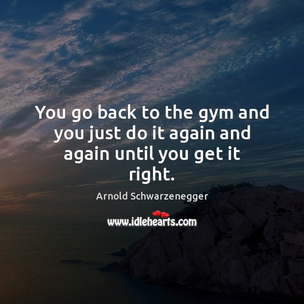 You go back to the gym and you just do it again and again until you get it right. Arnold Schwarzenegger Picture Quote