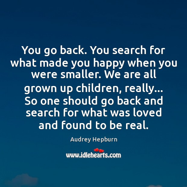 You go back. You search for what made you happy when you Audrey Hepburn Picture Quote
