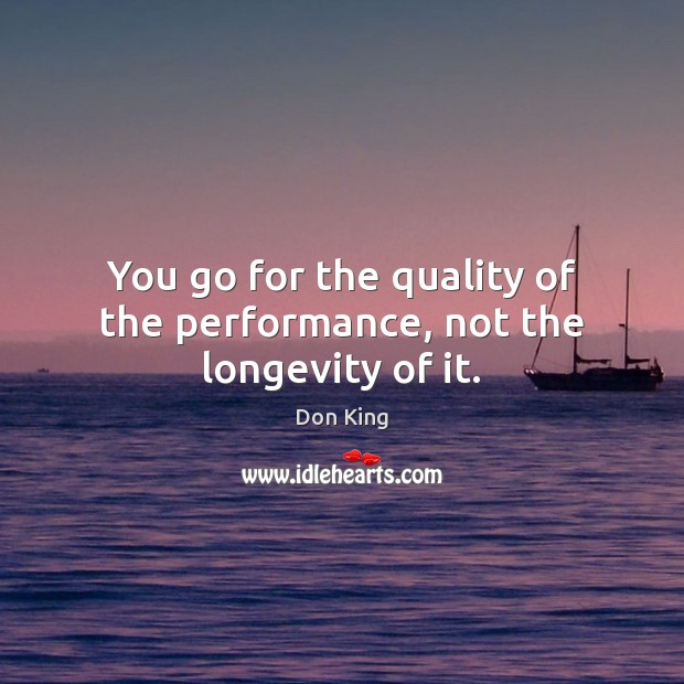 You go for the quality of the performance, not the longevity of it. Image