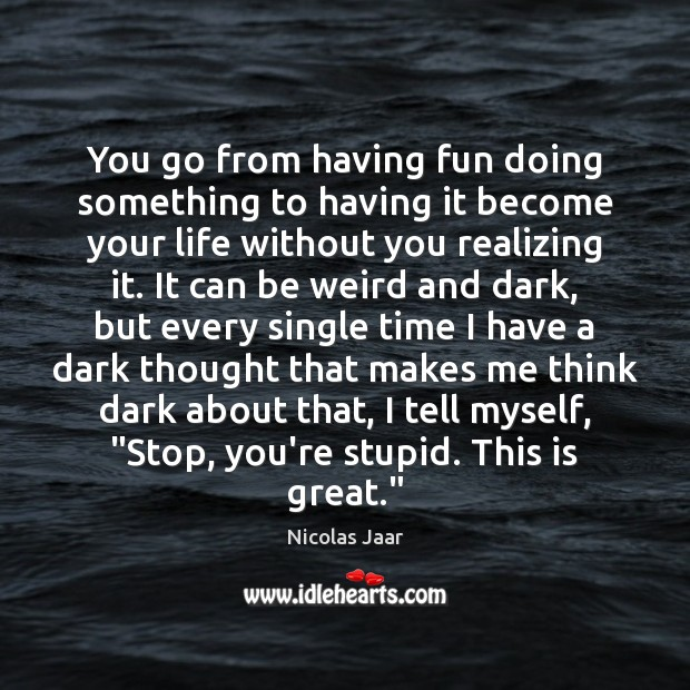 You go from having fun doing something to having it become your Life Without You Quotes Image