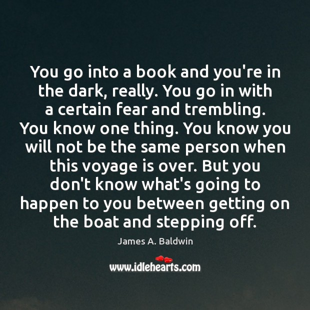 James A. Baldwin Picture Quote image saying: You go into a book and you're in the dark, really. You