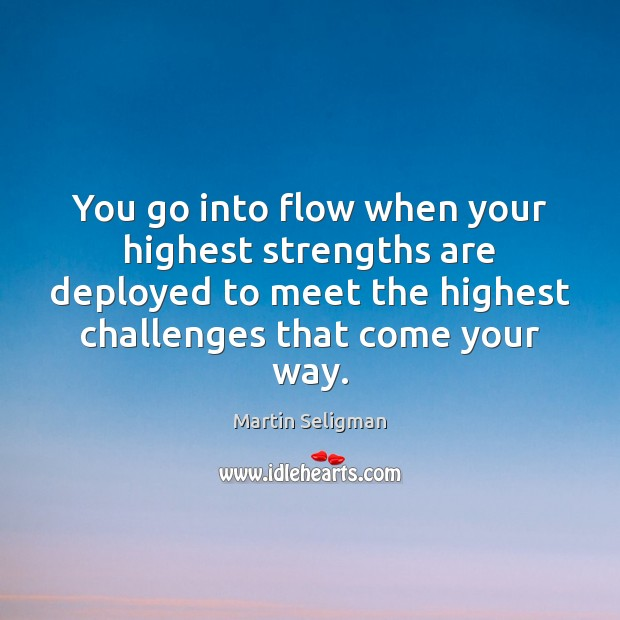 You go into flow when your highest strengths are deployed to meet Martin Seligman Picture Quote