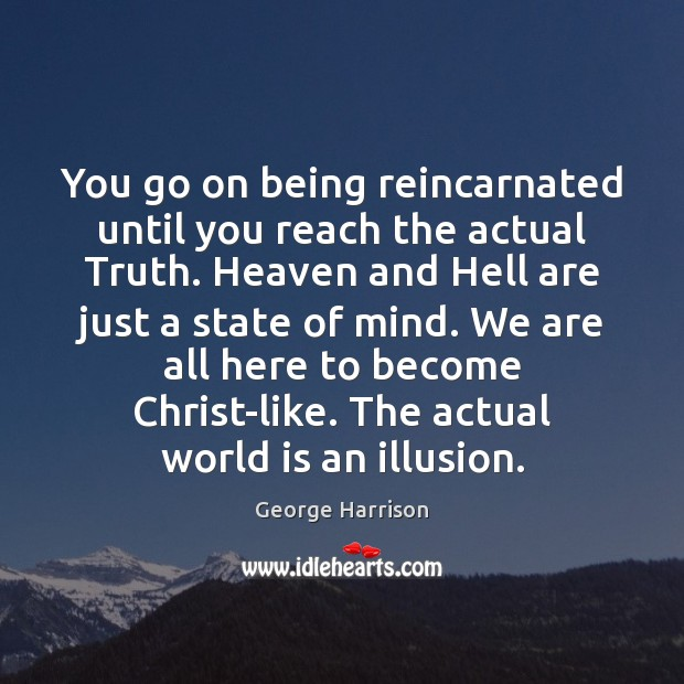 You go on being reincarnated until you reach the actual Truth. Heaven George Harrison Picture Quote