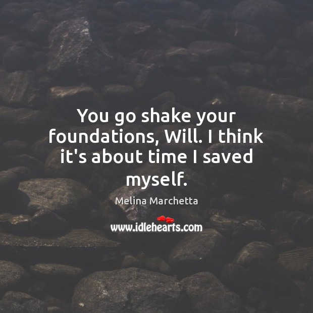 You go shake your foundations, Will. I think it's about time I saved myself. Melina Marchetta Picture Quote