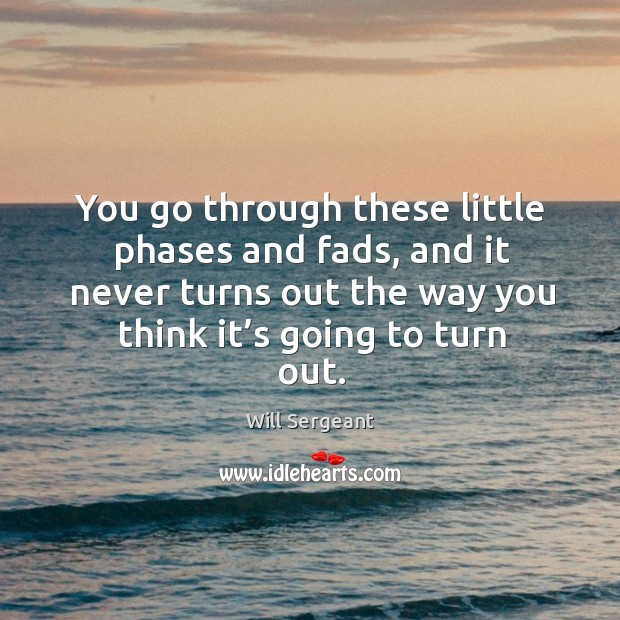 You go through these little phases and fads, and it never turns out the way you think it's going to turn out. Image