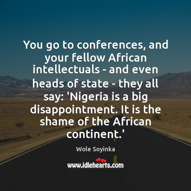 You go to conferences, and your fellow African intellectuals – and even Wole Soyinka Picture Quote