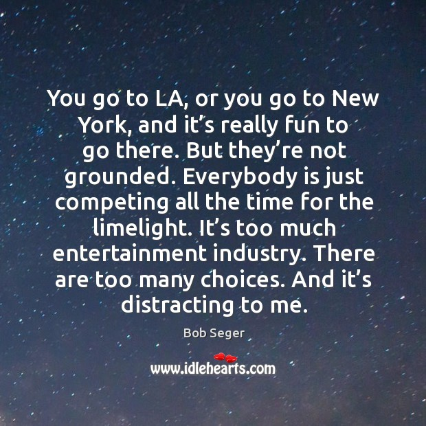 You go to la, or you go to new york, and it's really fun to go there. But they're not grounded. Bob Seger Picture Quote