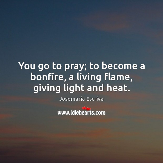 You go to pray; to become a bonfire, a living flame, giving light and heat. Image