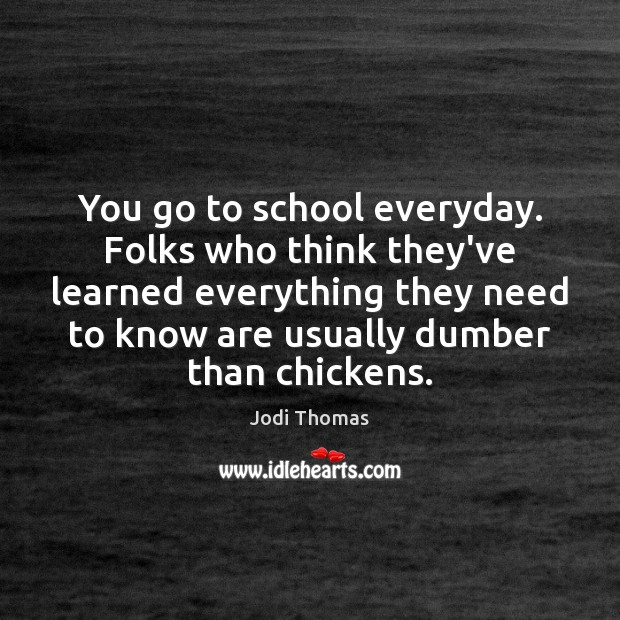 You go to school everyday. Folks who think they've learned everything they Image