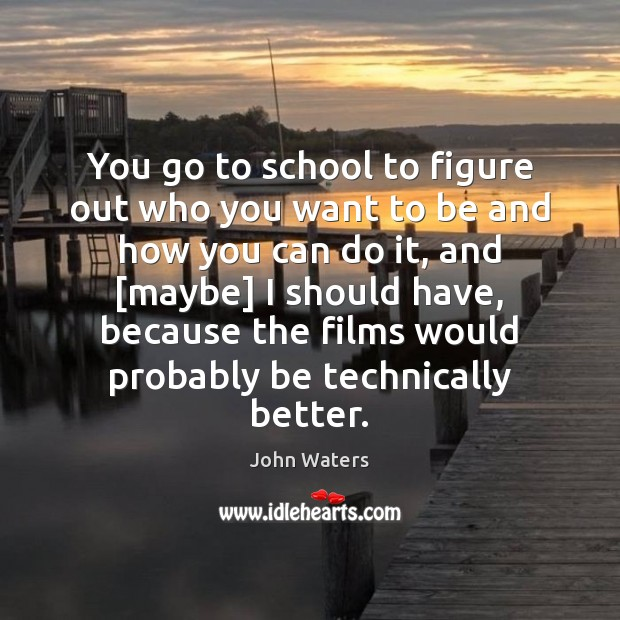 You go to school to figure out who you want to be John Waters Picture Quote