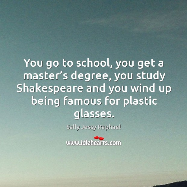 Image, You go to school, you get a master's degree, you study shakespeare and you wind up being famous for plastic glasses.