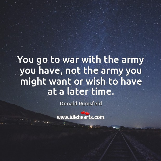 You go to war with the army you have, not the army Image