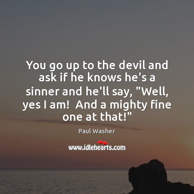 You go up to the devil and ask if he knows he's Paul Washer Picture Quote