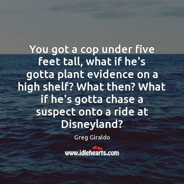 You got a cop under five feet tall, what if he's gotta Greg Giraldo Picture Quote
