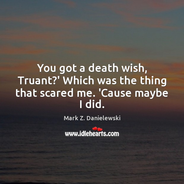 You got a death wish, Truant?' Which was the thing that scared me. 'Cause maybe I did. Mark Z. Danielewski Picture Quote