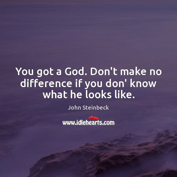 You got a God. Don't make no difference if you don' know what he looks like. John Steinbeck Picture Quote