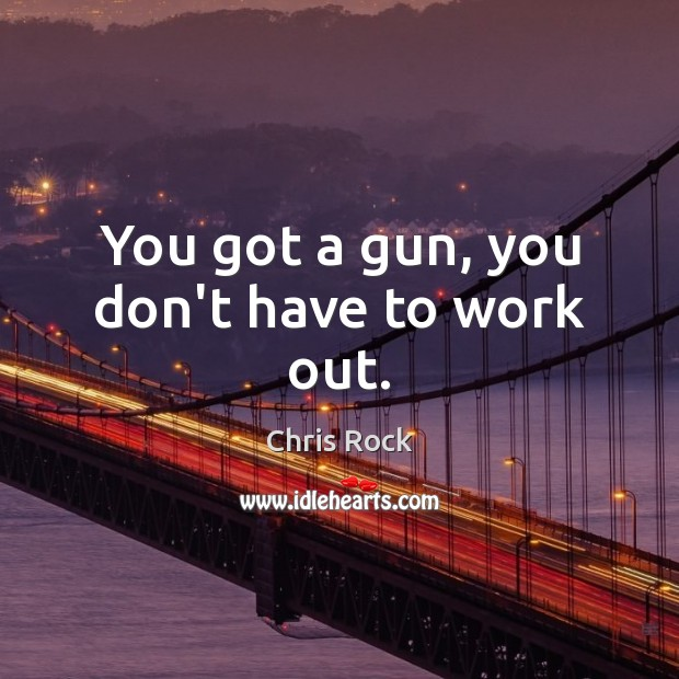 You got a gun, you don't have to work out. Image