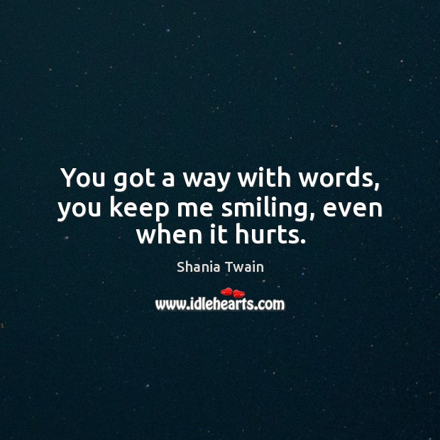 You got a way with words, you keep me smiling, even when it hurts. Image