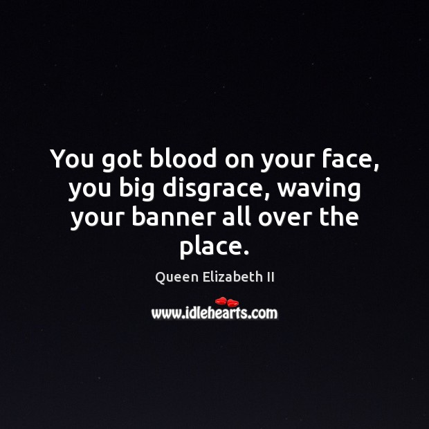 You got blood on your face, you big disgrace, waving your banner all over the place. Queen Elizabeth II Picture Quote