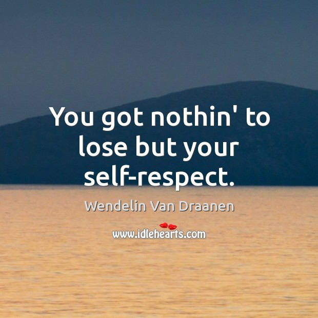 You got nothin' to lose but your self-respect. Wendelin Van Draanen Picture Quote