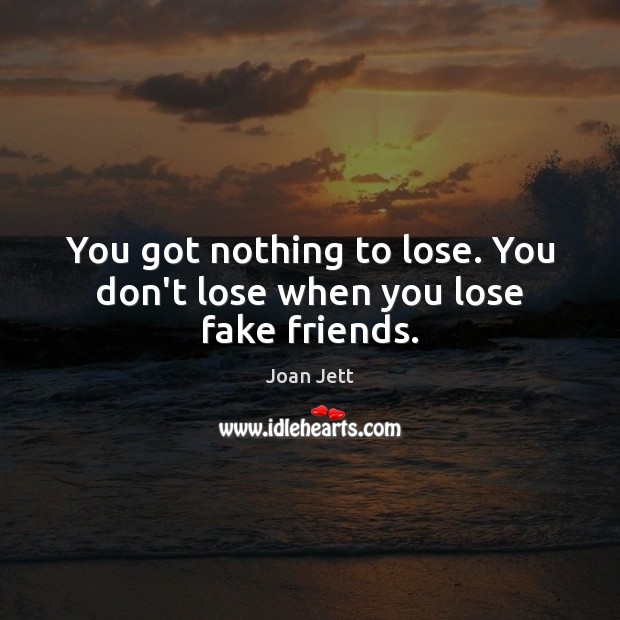 You got nothing to lose. You don't lose when you lose fake friends. Image