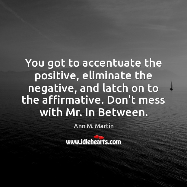 You got to accentuate the positive, eliminate the negative, and latch on Image