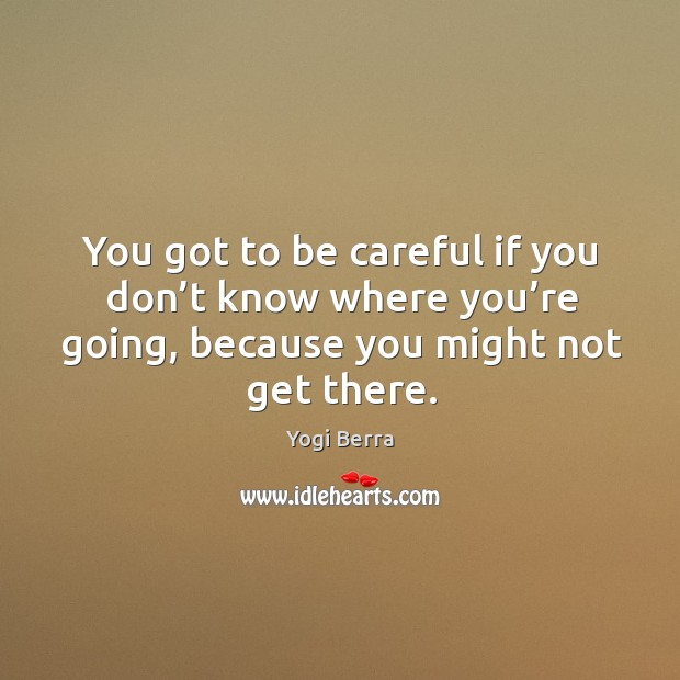 Image, You got to be careful if you don't know where you're going, because you might not get there.