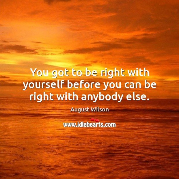 You got to be right with yourself before you can be right with anybody else. August Wilson Picture Quote