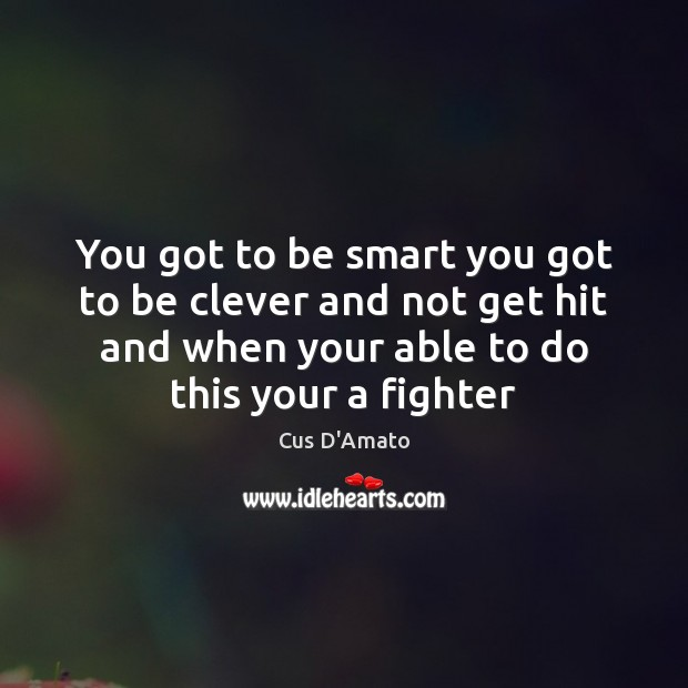 You got to be smart you got to be clever and not Cus D'Amato Picture Quote