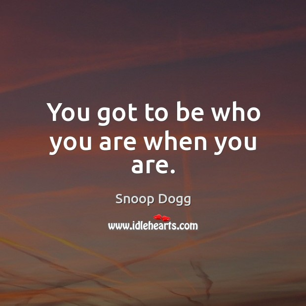 You got to be who you are when you are. Snoop Dogg Picture Quote