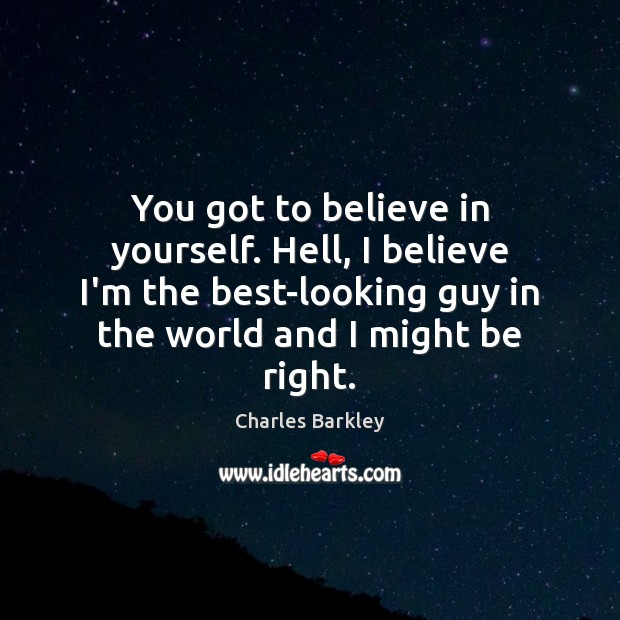 You got to believe in yourself. Hell, I believe I'm the best-looking Charles Barkley Picture Quote