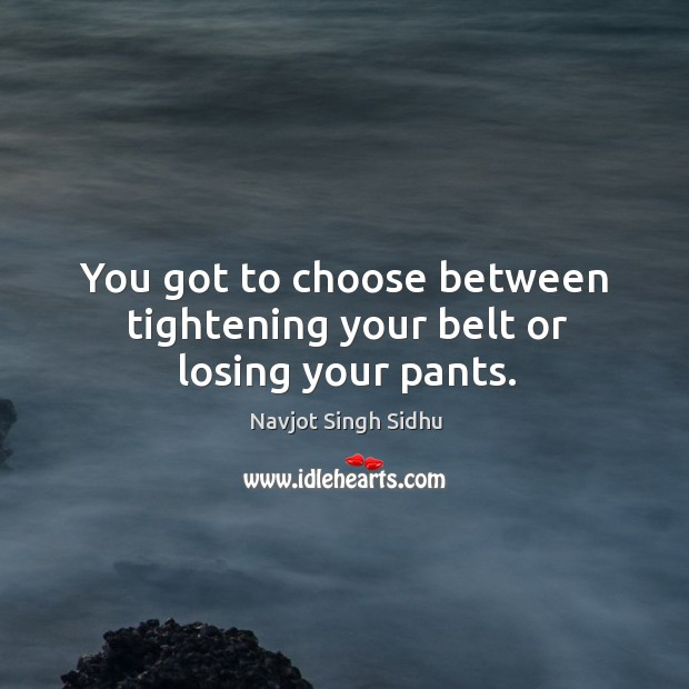 You got to choose between tightening your belt or losing your pants. Image