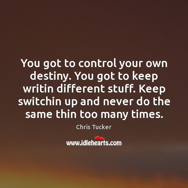Image, You got to control your own destiny. You got to keep writin