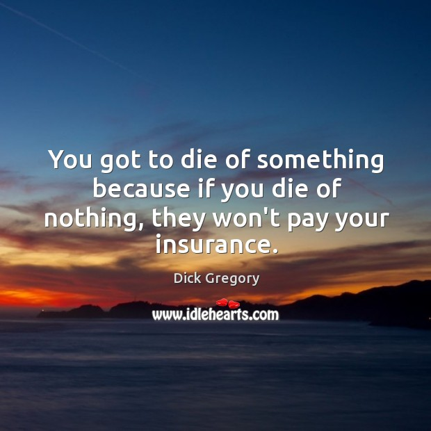 Image, You got to die of something because if you die of nothing, they won't pay your insurance.