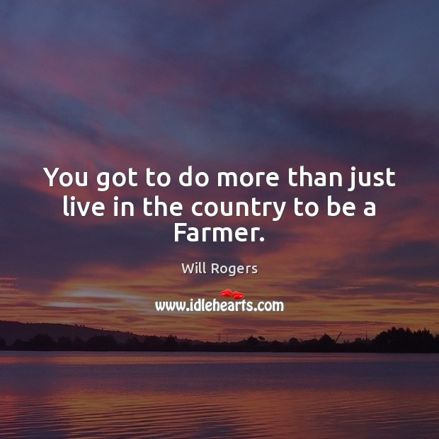 You got to do more than just live in the country to be a Farmer. Will Rogers Picture Quote