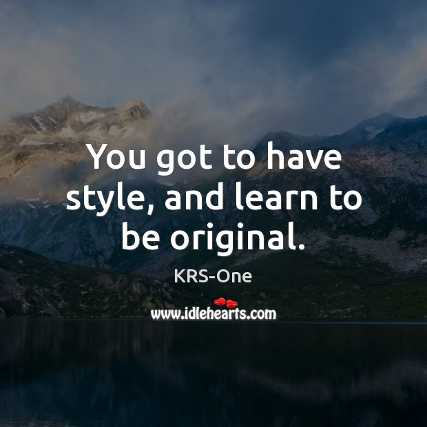 You got to have style, and learn to be original. KRS-One Picture Quote