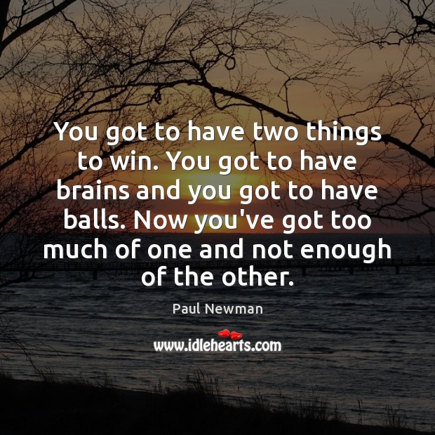 You got to have two things to win. You got to have Paul Newman Picture Quote