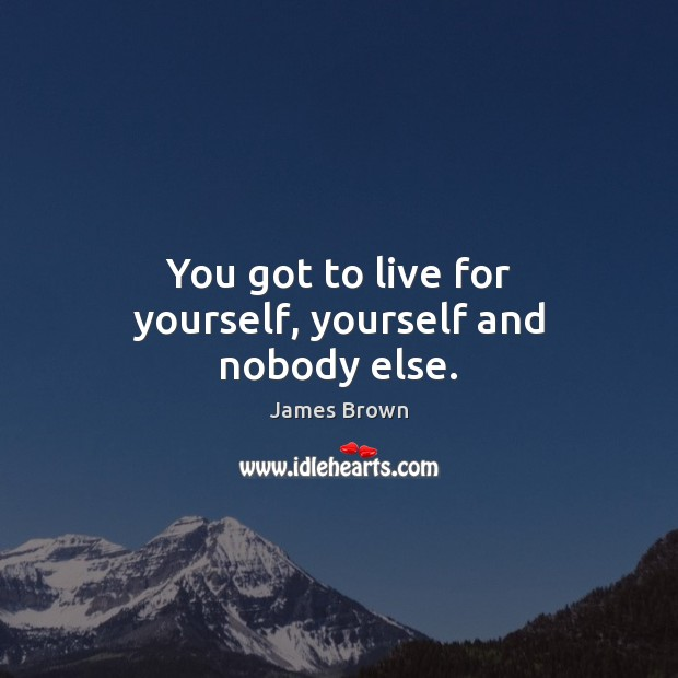 You got to live for yourself, yourself and nobody else. Image