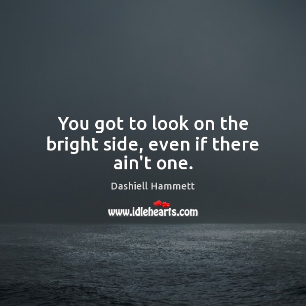 You got to look on the bright side, even if there ain't one. Image