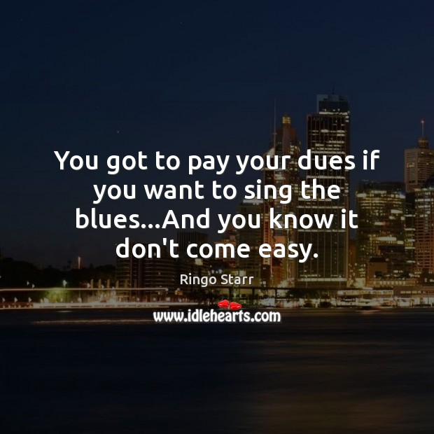 You got to pay your dues if you want to sing the blues…And you know it don't come easy. Image