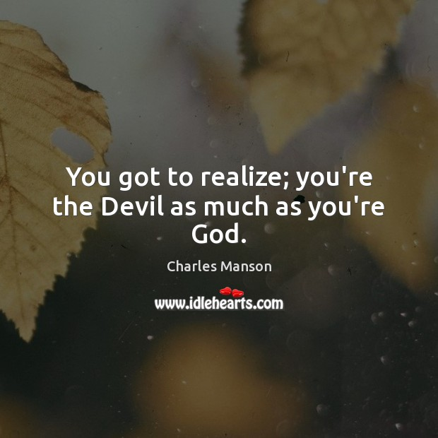 You got to realize; you're the Devil as much as you're God. Charles Manson Picture Quote