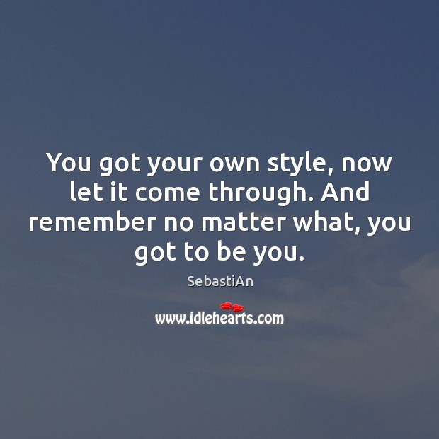 You got your own style, now let it come through. And remember Be You Quotes Image