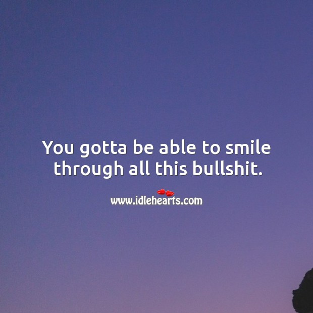 You gotta be able to smile through all this bullshit. Image