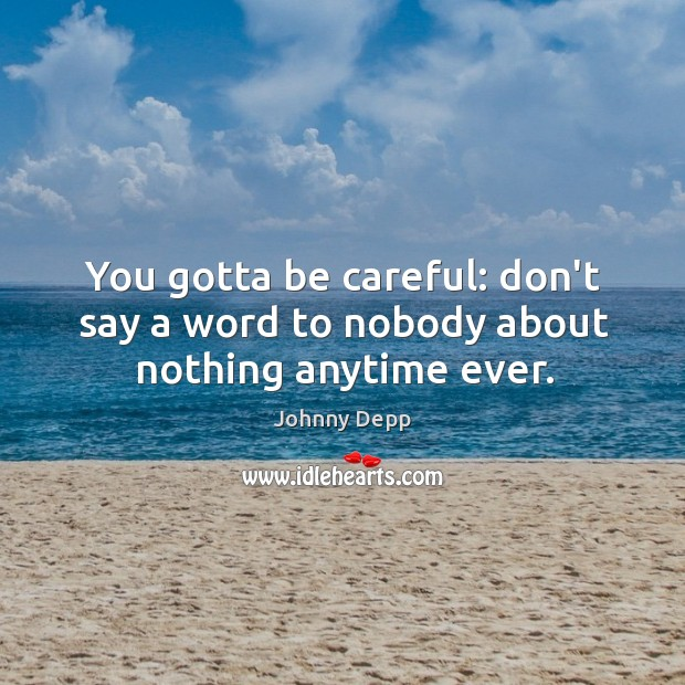 Image, You gotta be careful: don't say a word to nobody about nothing anytime ever.