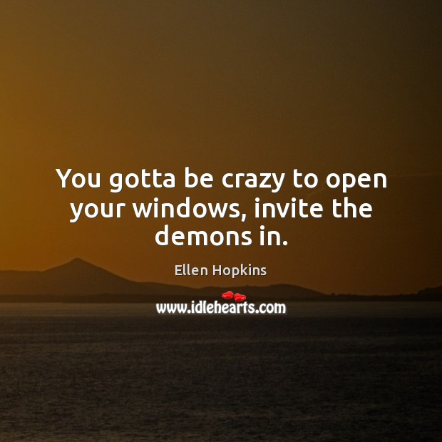You gotta be crazy to open your windows, invite the demons in. Ellen Hopkins Picture Quote