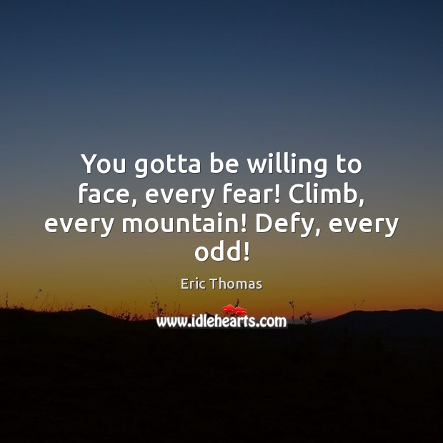 You gotta be willing to face, every fear! Climb, every mountain! Defy, every odd! Image