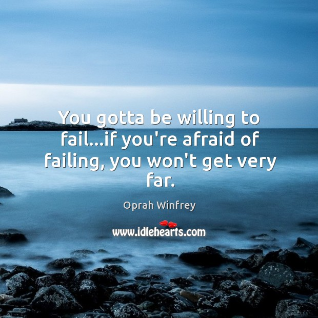 Image, You gotta be willing to fail…if you're afraid of failing, you won't get very far.