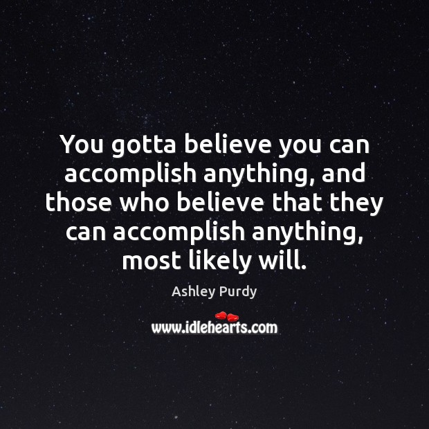 Image, You gotta believe you can accomplish anything, and those who believe that
